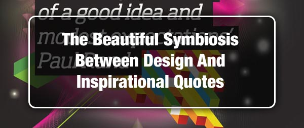 The Beautiful Symbiosis Between Design And Inspirational Quotes